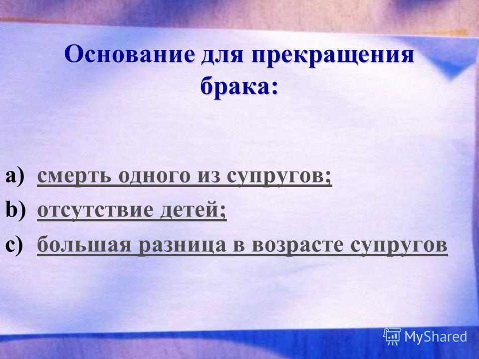 Основание для прекращения брака: a)смерть одного из супругов;смерть одного из супругов; b)отсутствие детей;отсутствие детей; c)большая разница в возрасте супруговбольшая разница в возрасте супругов