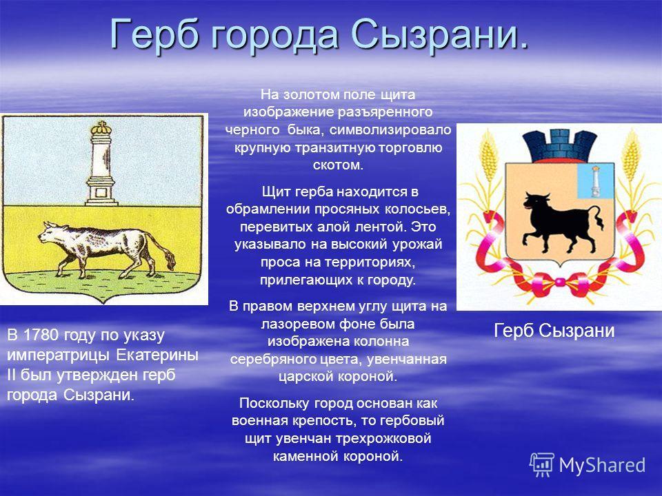 Герб города Сызрани. В 1780 году по указу императрицы Екатерины II был утвержден герб города Сызрани. Герб Сызрани На золотом поле щита изображение разъяренного черного быка, символизировало крупную транзитную торговлю скотом. Щит герба находится в о
