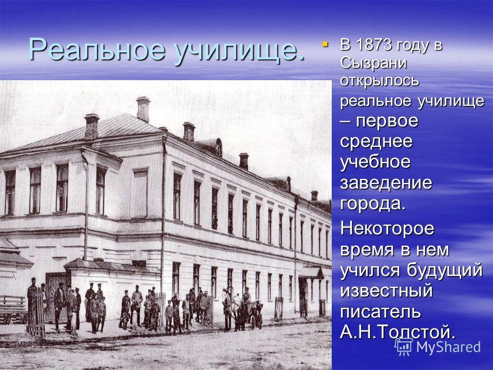 Реальное училище. В 1873 году в Сызрани открылось реальное училище – первое среднее учебное заведение города. В 1873 году в Сызрани открылось реальное училище – первое среднее учебное заведение города. Некоторое время в нем учился будущий известный п