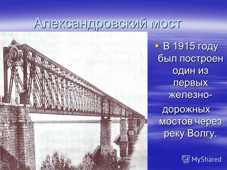 Александровский мост В 1915 году был построен один из первых железно- В 1915 году был построен один из первых железно- дорожных мостов через реку Волгу.