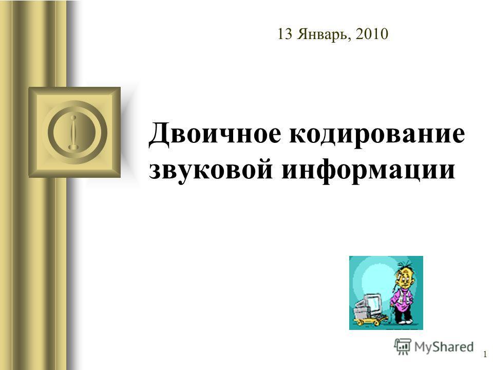 1 Двоичное кодирование звуковой информации 13 Январь, 2010