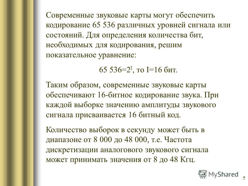 5 Современные звуковые карты могут обеспечить кодирование 65 536 различных уровней сигнала или состояний. Для определения количества бит, необходимых для кодирования, решим показательное уравнение: 65 536=2 I, то I=16 бит. Таким образом, современные