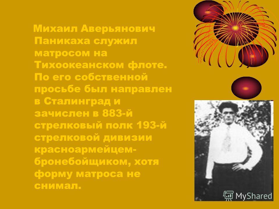 Михаил Аверьянович Паникаха служил матросом на Тихоокеанском флоте. По его собственной просьбе был направлен в Сталинград и зачислен в 883-й стрелковый полк 193-й стрелковой дивизии красноармейцем- бронебойщиком, хотя форму матроса не снимал.