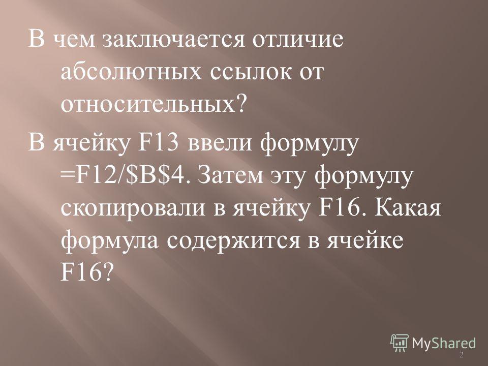 В чем заключается отличие абсолютных ссылок от относительных ? В ячейку F13 ввели формулу =F12/$B$4. Затем эту формулу скопировали в ячейку F16. Какая формула содержится в ячейке F16? 2