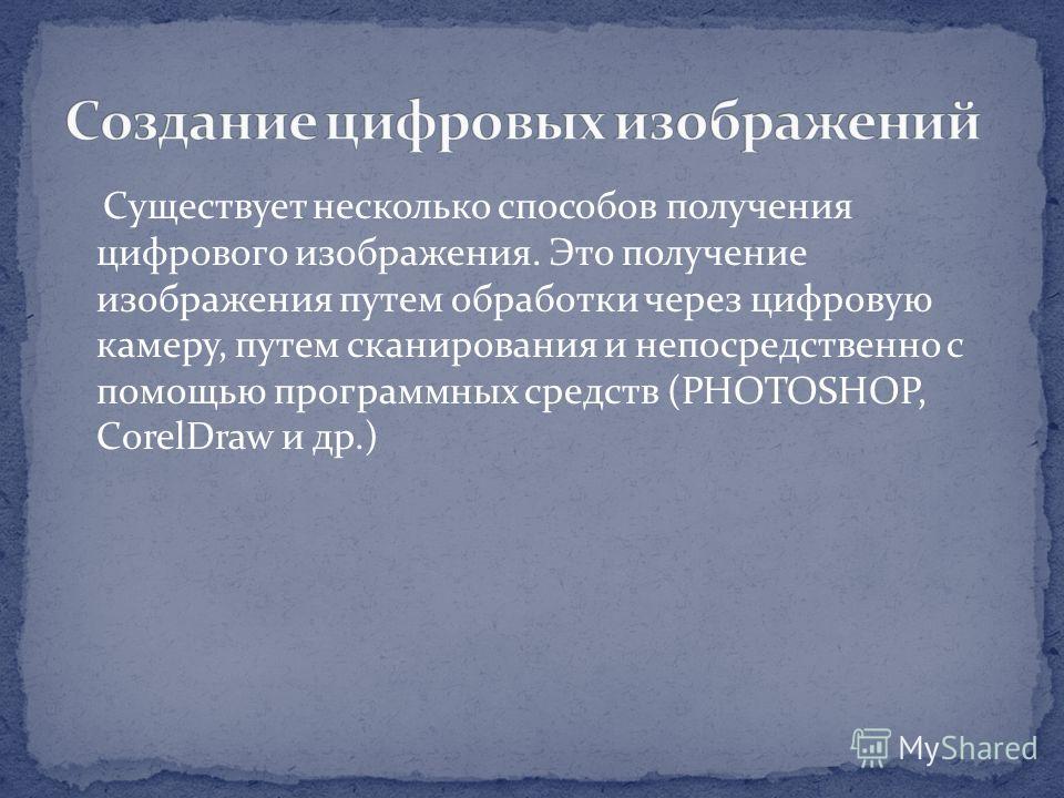Существует несколько способов получения цифрового изображения. Это получение изображения путем обработки через цифровую камеру, путем сканирования и непосредственно с помощью программных средств (PHOTOSHOP, CorelDraw и др.)