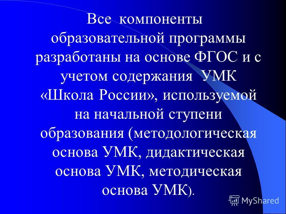 Все компоненты образовательной программы разработаны на основе ФГОС и с учетом содержания УМК «Школа России», используемой на начальной ступени образования (методологическая основа УМК, дидактическая основа УМК, методическая основа УМК ).