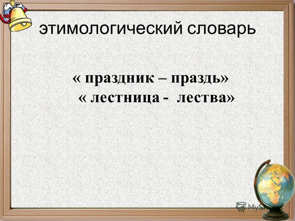 этимологический словарь « праздник – праздь» « лестница - лества»