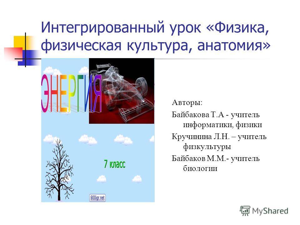 Интегрированный урок «Физика, физическая культура, анатомия» Авторы: Байбакова Т.А - учитель информатики, физики Кручинина Л.Н. – учитель физкультуры Байбаков М.М.- учитель биологии