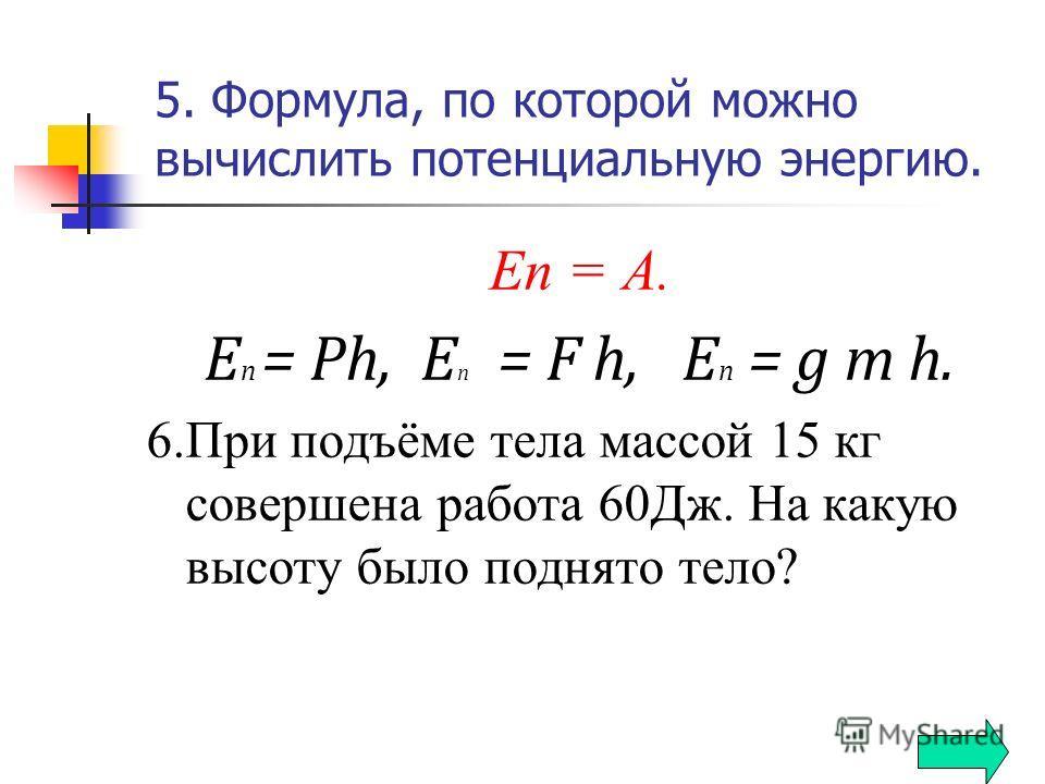 5. Формула, по которой можно вычислить потенциальную энергию. Еп = А. Е п = Рh, Е п = F h, E п = g m h. 6.При подъёме тела массой 15 кг совершена работа 60Дж. На какую высоту было поднято тело?