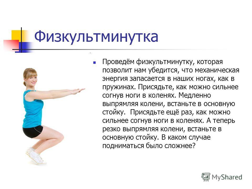 Физкультминутка Проведём физкультминутку, которая позволит нам убедится, что механическая энергия запасается в наших ногах, как в пружинах. Присядьте, как можно сильнее согнув ноги в коленях. Медленно выпрямляя колени, встаньте в основную стойку. При