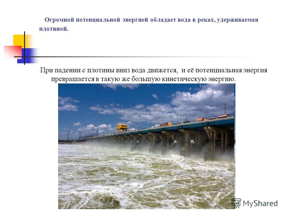 Огромной потенциальной энергией обладает вода в реках, удерживаемая плотиной. При падении с плотины вниз вода движется, и её потенциальная энергия превращается в такую же большую кинетическую энергию.