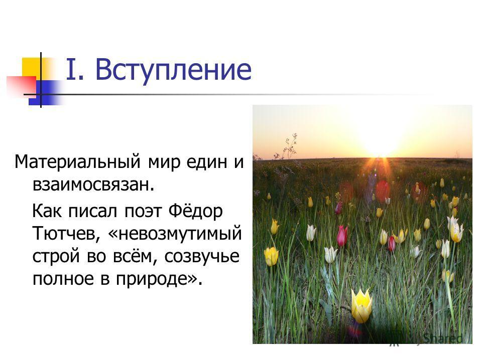 I. Вступление Материальный мир един и взаимосвязан. Как писал поэт Фёдор Тютчев, «невозмутимый строй во всём, созвучье полное в природе».