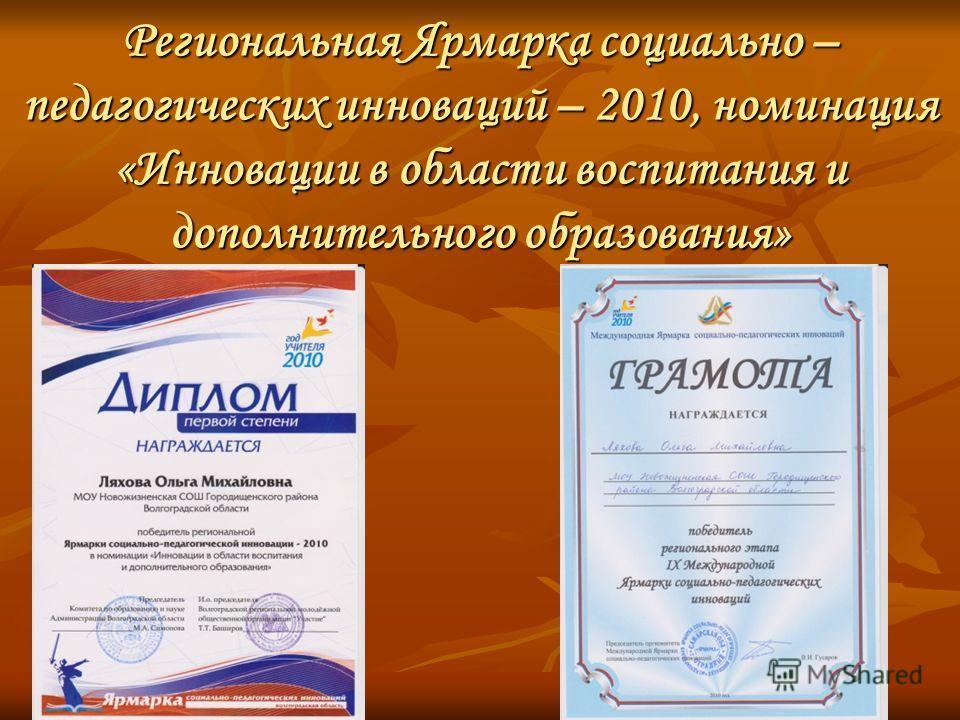 Региональная Ярмарка социально – педагогических инноваций – 2010, номинация «Инновации в области воспитания и дополнительного образования»