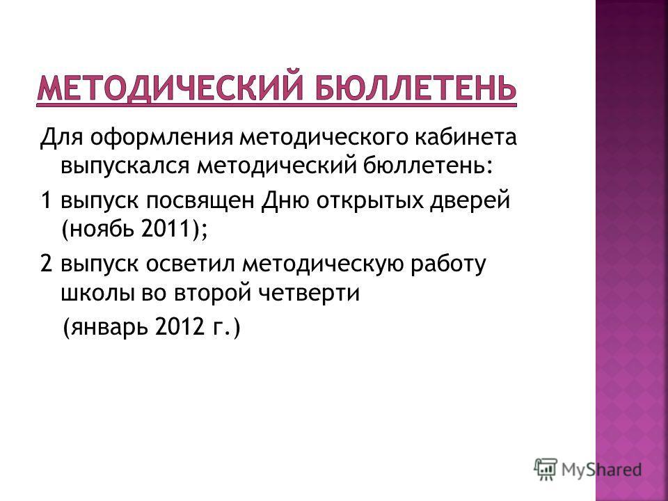 Для оформления методического кабинета выпускался методический бюллетень: 1 выпуск посвящен Дню открытых дверей (ноябь 2011); 2 выпуск осветил методическую работу школы во второй четверти (январь 2012 г.)
