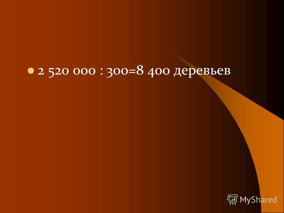 2 520 000 : 300=8 400 деревьев