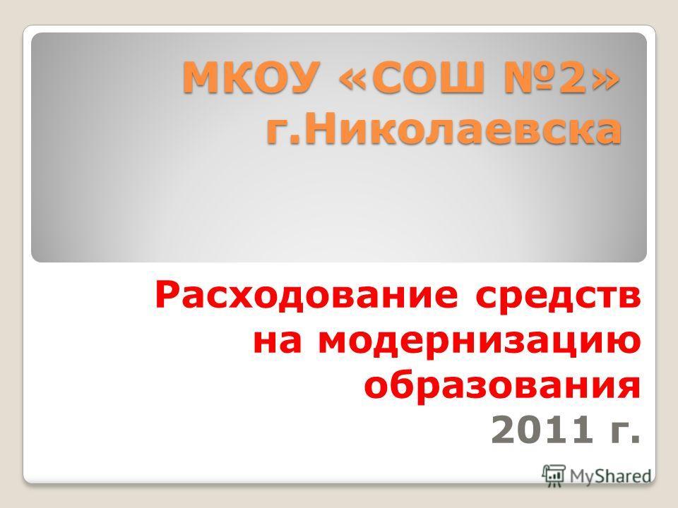 МКОУ «СОШ 2» г.Николаевска Расходование средств на модернизацию образования 2011 г.