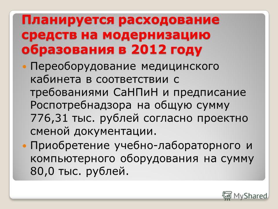 Планируется расходование средств на модернизацию образования в 2012 году Переоборудование медицинского кабинета в соответствии с требованиями СаНПиН и предписание Роспотребнадзора на общую сумму 776,31 тыс. рублей согласно проектно сменой документаци
