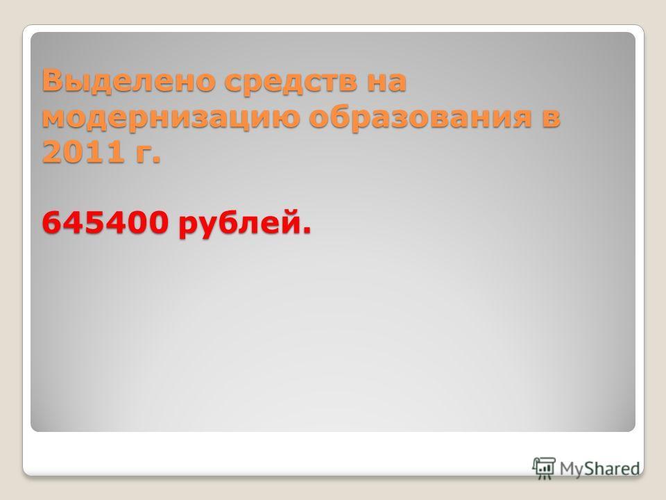 Выделено средств на модернизацию образования в 2011 г. 645400 рублей.