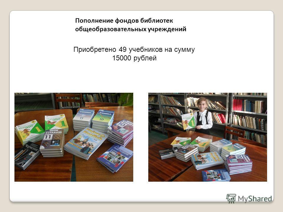 Пополнение фондов библиотек общеобразовательных учреждений Приобретено 49 учебников на сумму 15000 рублей