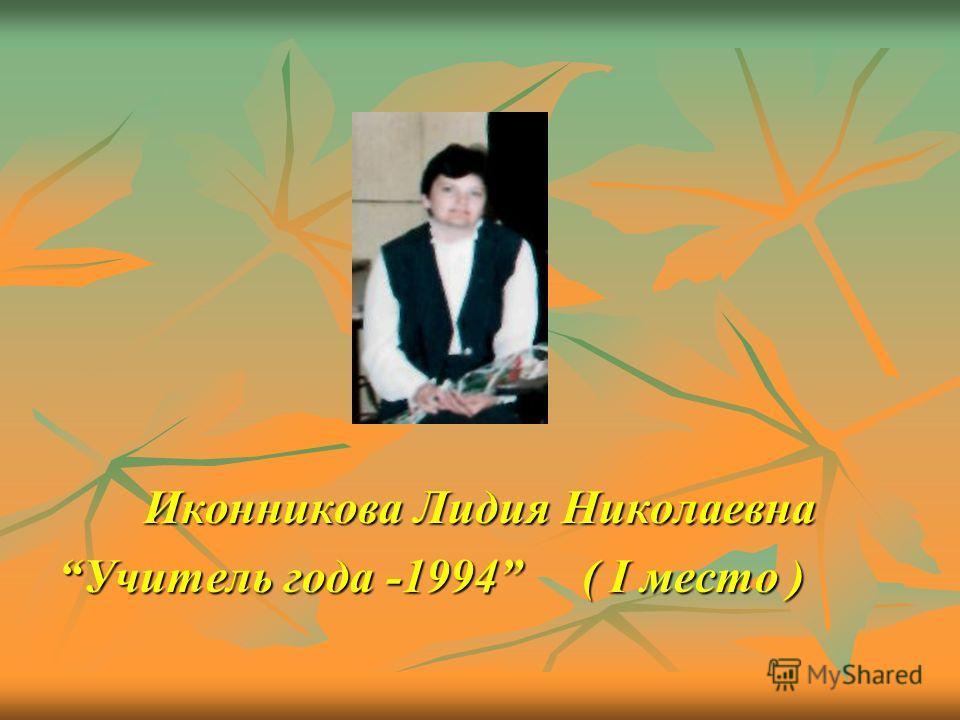 Иконникова Лидия Николаевна Учитель года -1994 ( I место )Учитель года -1994 ( I место )