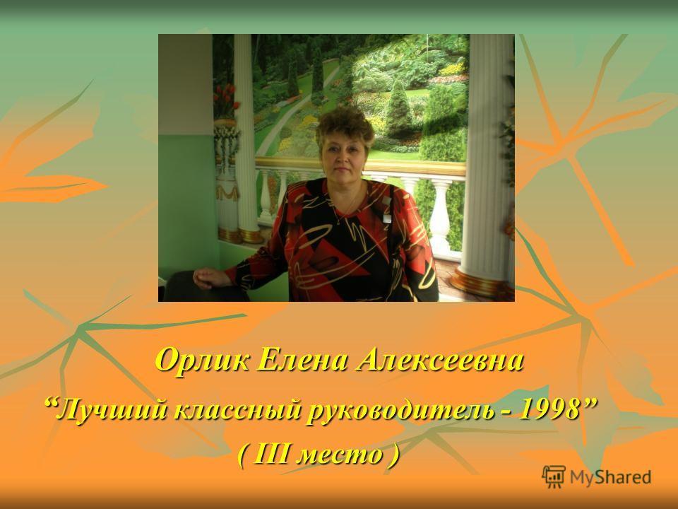Орлик Елена Алексеевна Лучший классный руководитель - 1998 Лучший классный руководитель - 1998 ( III место ) ( III место )