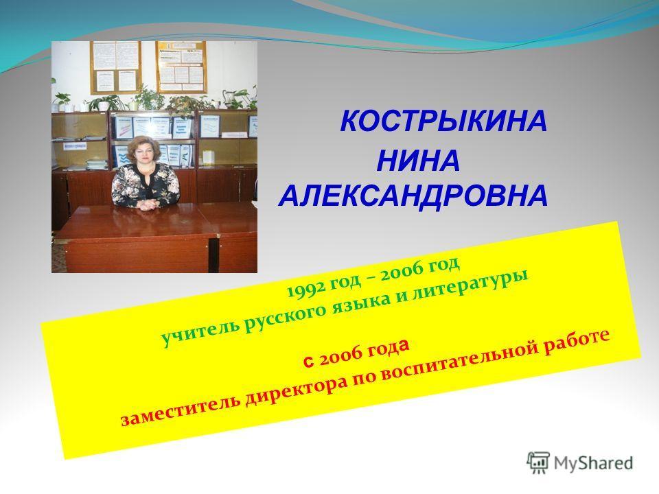 КОСТРЫКИНА НИНА АЛЕКСАНДРОВНА 1992 год – 2006 год учитель русского языка и литературы с 2006 год а заместитель директора по воспитательной рабо те