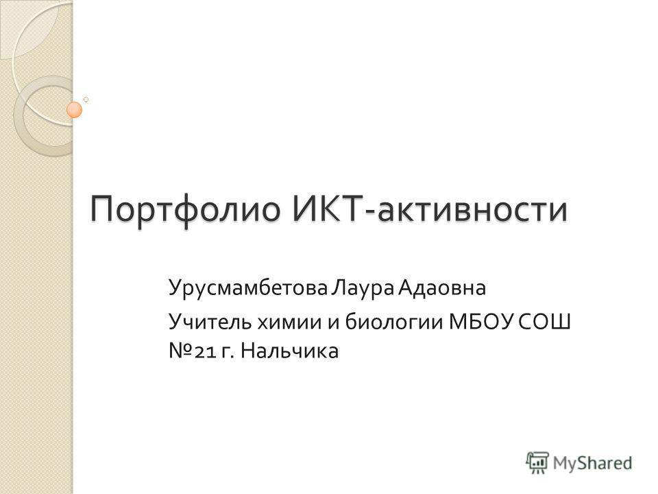 Портфолио ИКТ - активности Урусмамбетова Лаура Адаовна Учитель химии и биологии МБОУ СОШ 21 г. Нальчика