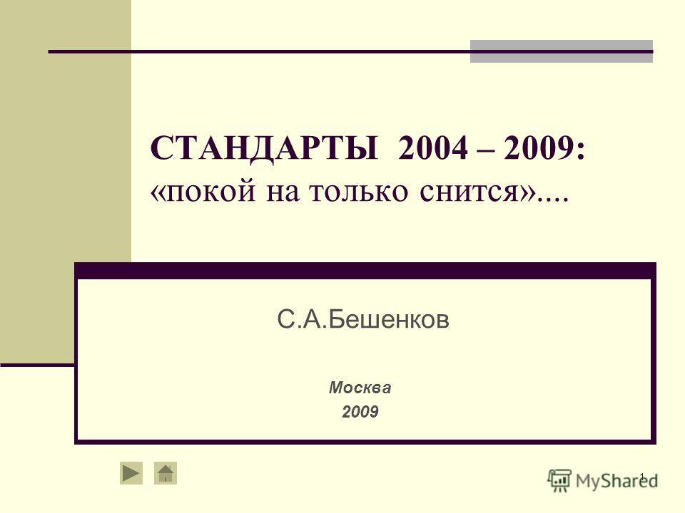 1 СТАНДАРТЫ 2004 – 2009: «покой на только снится».... С.А.Бешенков Москва 2009