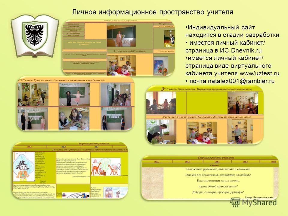 Индивидуальный сайт находится в стадии разработки имеется личный кабинет/ страница в ИС Dnevnik.ru имеется личный кабинет/ страница виде виртуального кабинета учителя www/uztest.ru почта natalex001@rambler.ru Личное информационное пространство учител