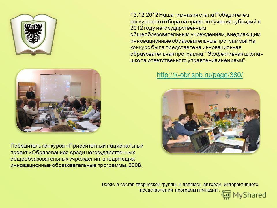 Вхожу в состав творческой группы и являюсь автором интерактивного представления программ гимназии. http://k-obr.spb.ru/page/380/ 13.12.2012 Наша гимназия стала Победителем конкурсного отбора на право получения субсидий в 2012 году негосударственным о