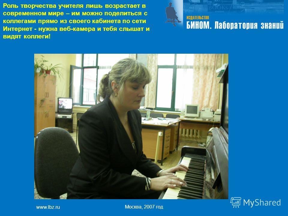 www.lbz.ru Москва, 2007 год Роль творчества учителя лишь возрастает в современном мире – им можно поделиться с коллегами прямо из своего кабинета по сети Интернет - нужна веб-камера и тебя слышат и видят коллеги!