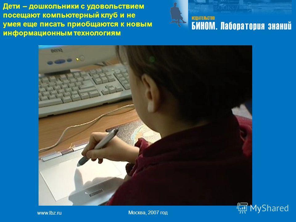 www.lbz.ru Москва, 2007 год Дети – дошкольники с удовольствием посещают компьютерный клуб и не умея еще писать приобщаются к новым информационным технологиям