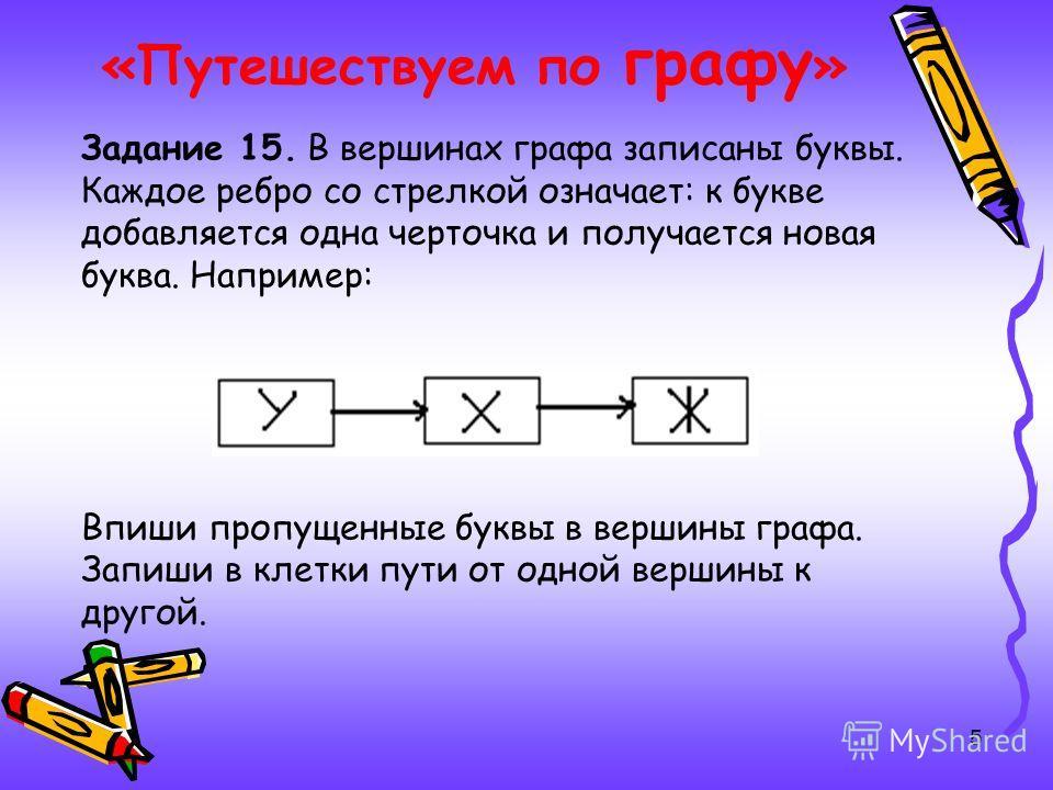 5 «Путешествуем по графу » Задание 15. В вершинах графа записаны буквы. Каждое ребро со стрелкой означает: к букве добавляется одна черточка и получается новая буква. Например: Впиши пропущенные буквы в вершины графа. Запиши в клетки пути от одной ве