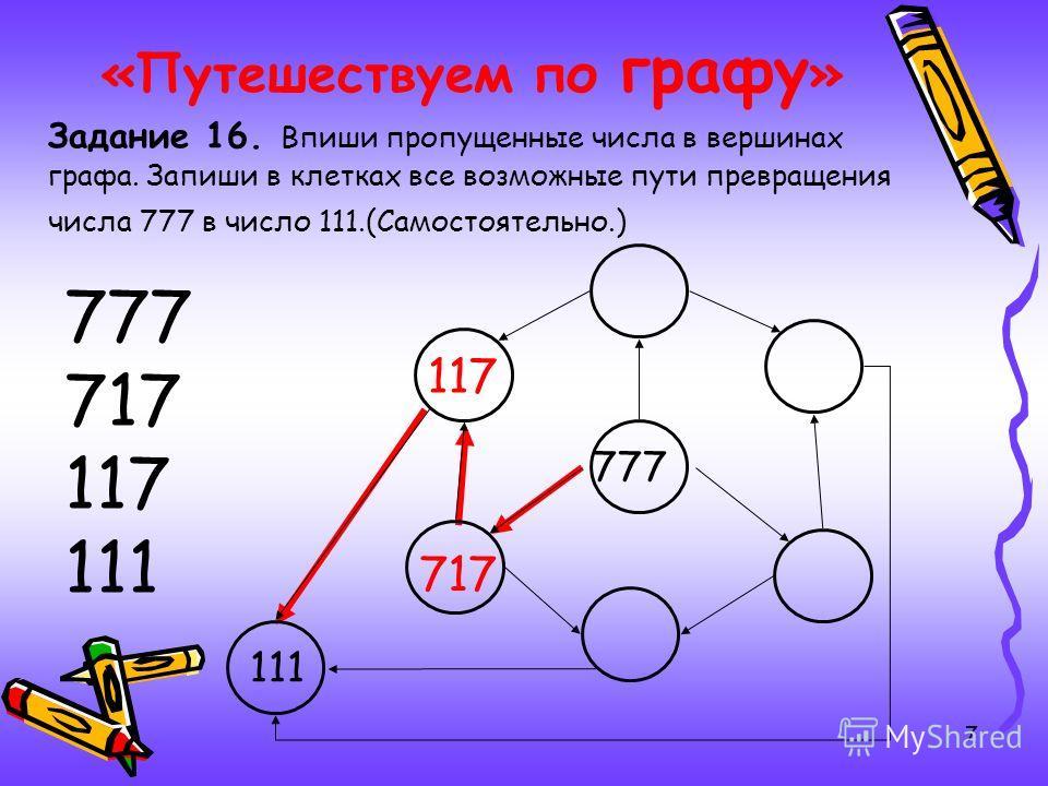 7 «Путешествуем по графу » Задание 16. Впиши пропущенные числа в вершинах графа. Запиши в клетках все возможные пути превращения числа 777 в число 111.(Самостоятельно.) 777 717 117 111 777 111 717 117