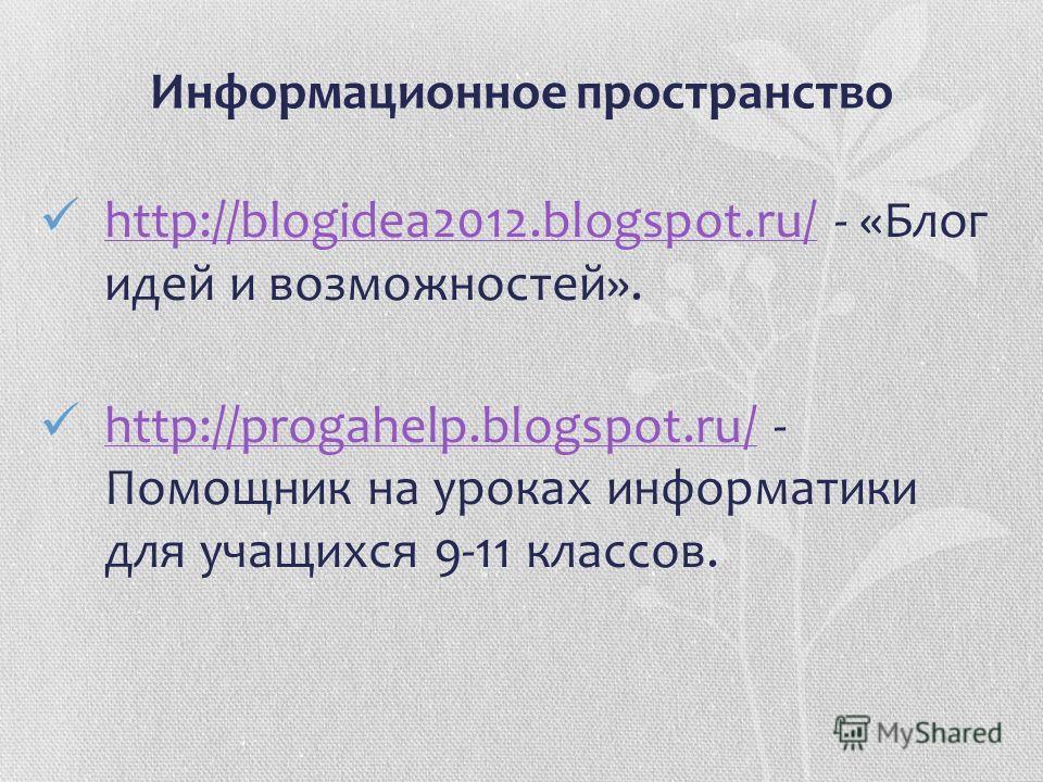 Информационное пространство http://blogidea2012.blogspot.ru/ - «Блог идей и возможностей». http://blogidea2012.blogspot.ru/ http://progahelp.blogspot.ru/ - Помощник на уроках информатики для учащихся 9-11 классов. http://progahelp.blogspot.ru/