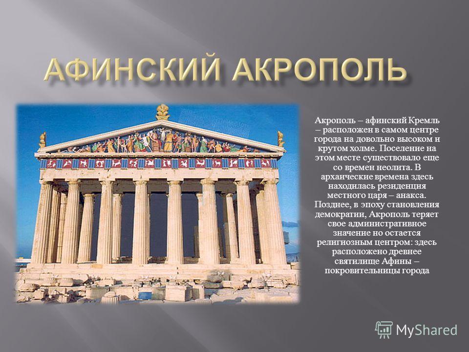Акрополь – афинский Кремль – расположен в самом центре города на довольно высоком и крутом холме. Поселение на этом месте существовало еще со времен неолита. В архаические времена здесь находилась резиденция местного царя – анакса. Позднее, в эпоху с
