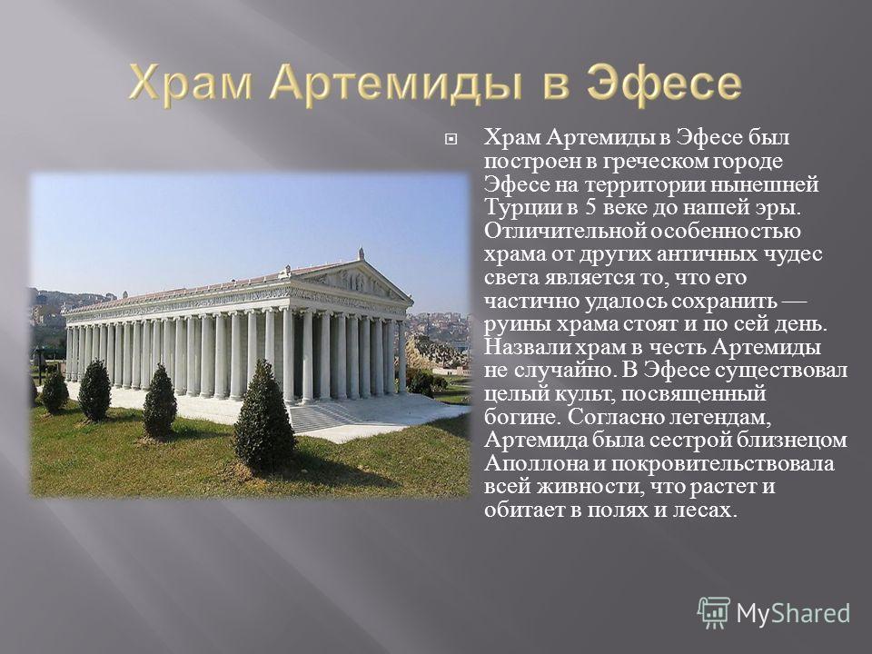 Храм Артемиды в Эфесе был построен в греческом городе Эфесе на территории нынешней Турции в 5 веке до нашей эры. Отличительной особенностью храма от других античных чудес света является то, что его частично удалось сохранить руины храма стоят и по се