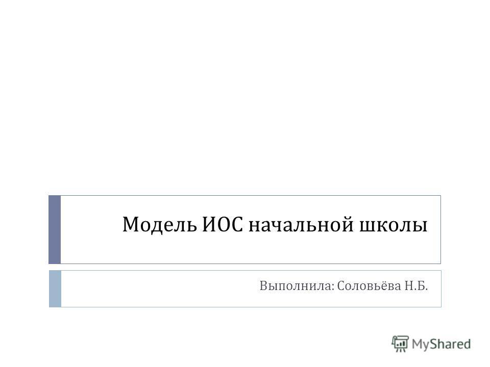 Модель ИОС начальной школы Выполнила : Соловьёва Н. Б.