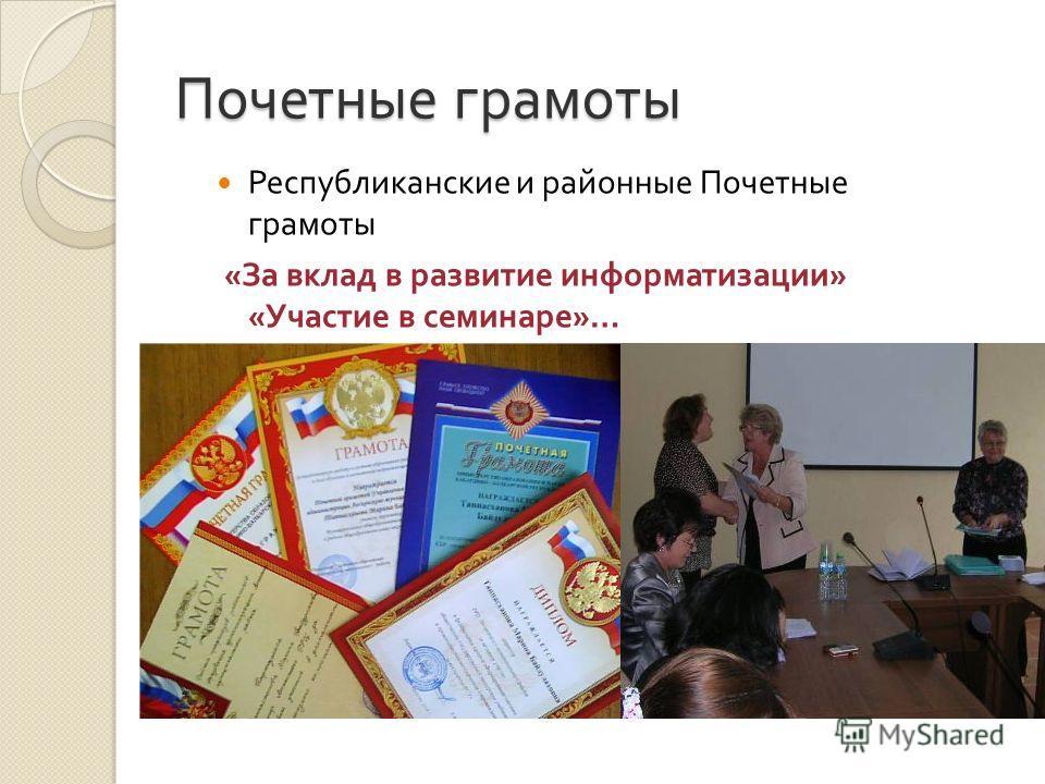 Почетные грамоты Республиканские и районные Почетные грамоты « За вклад в развитие информатизации » « Участие в семинаре »…