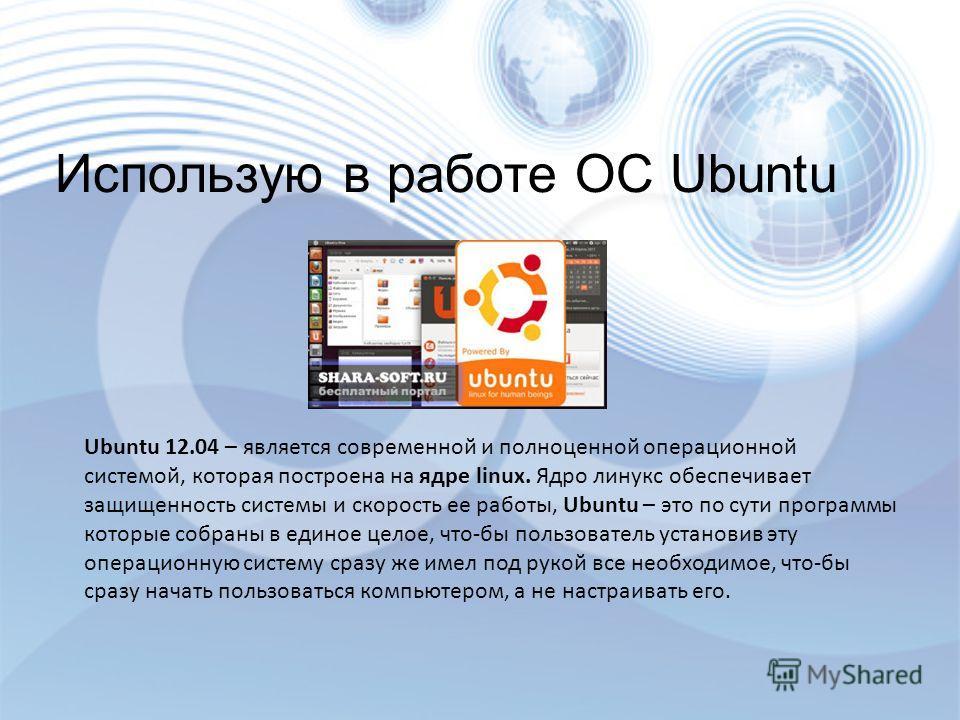 Ubuntu 11.04 Ubuntu 12.04 – является современной и полноценной операционной системой, которая построена на ядре linux. Ядро линукс обеспечивает защищенность системы и скорость ее работы, Ubuntu – это по сути программы которые собраны в единое целое,