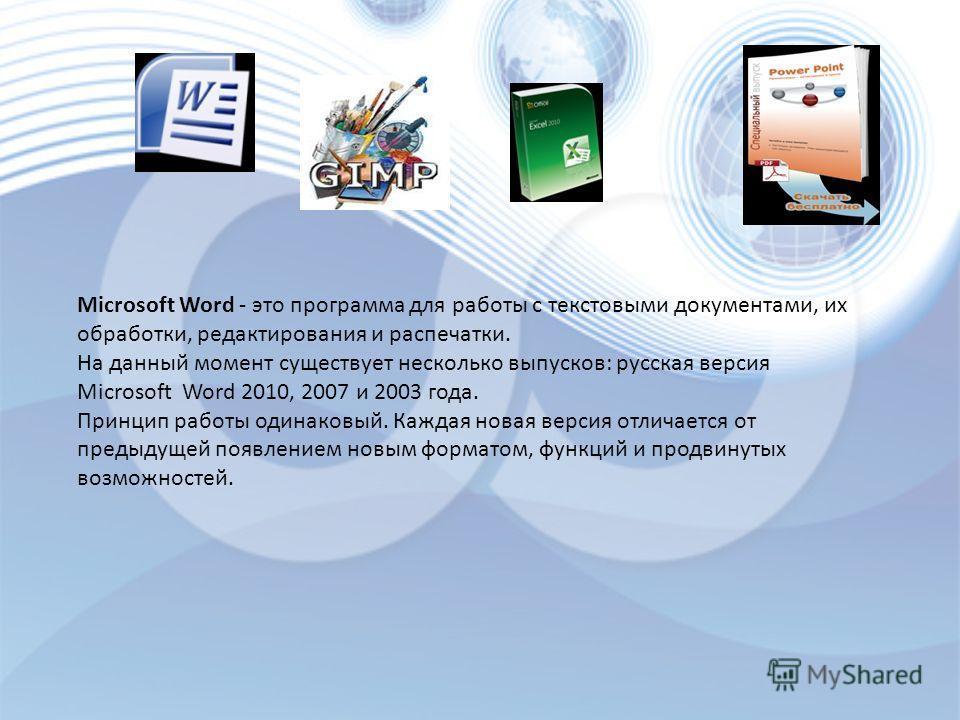 Microsoft Word - это программа для работы с текстовыми документами, их обработки, редактирования и распечатки. На данный момент существует несколько выпусков: русская версия Microsoft Word 2010, 2007 и 2003 года. Принцип работы одинаковый. Каждая нов