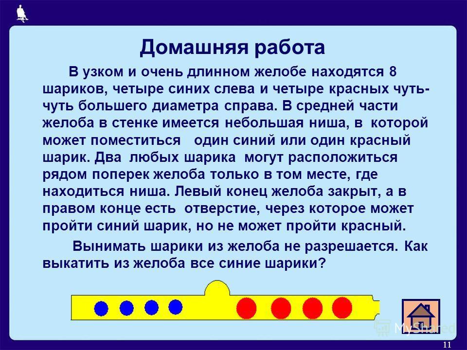 11 Домашняя работа В узком и очень длинном желобе находятся 8 шариков, четыре синих слева и четыре красных чуть- чуть большего диаметра справа. В средней части желоба в стенке имеется небольшая ниша, в которой может поместиться один синий или один кр