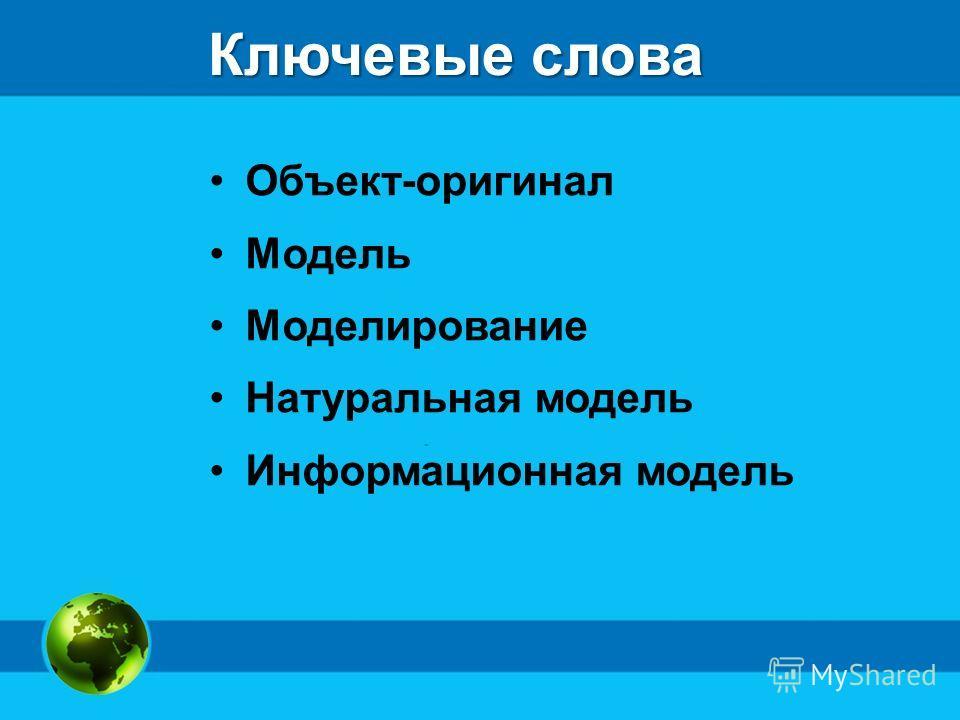 Ключевые слова Объект-оригинал Модель Моделирование Натуральная модель Информационная модель