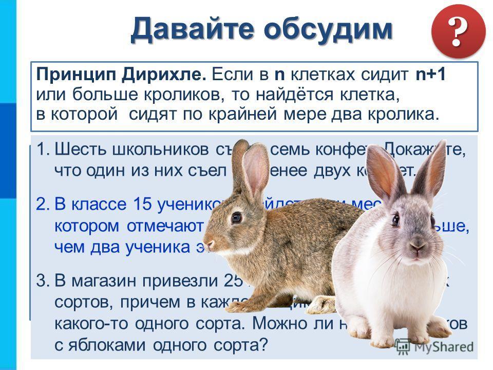 Принцип Дирихле. Если в n клетках сидит n+1 или больше кроликов, то найдётся клетка, в которой сидят по крайней мере два кролика. Давайте обсудим ?? 1.Шесть школьников съели семь конфет. Докажите, что один из них съел не менее двух конфет. 2.В классе