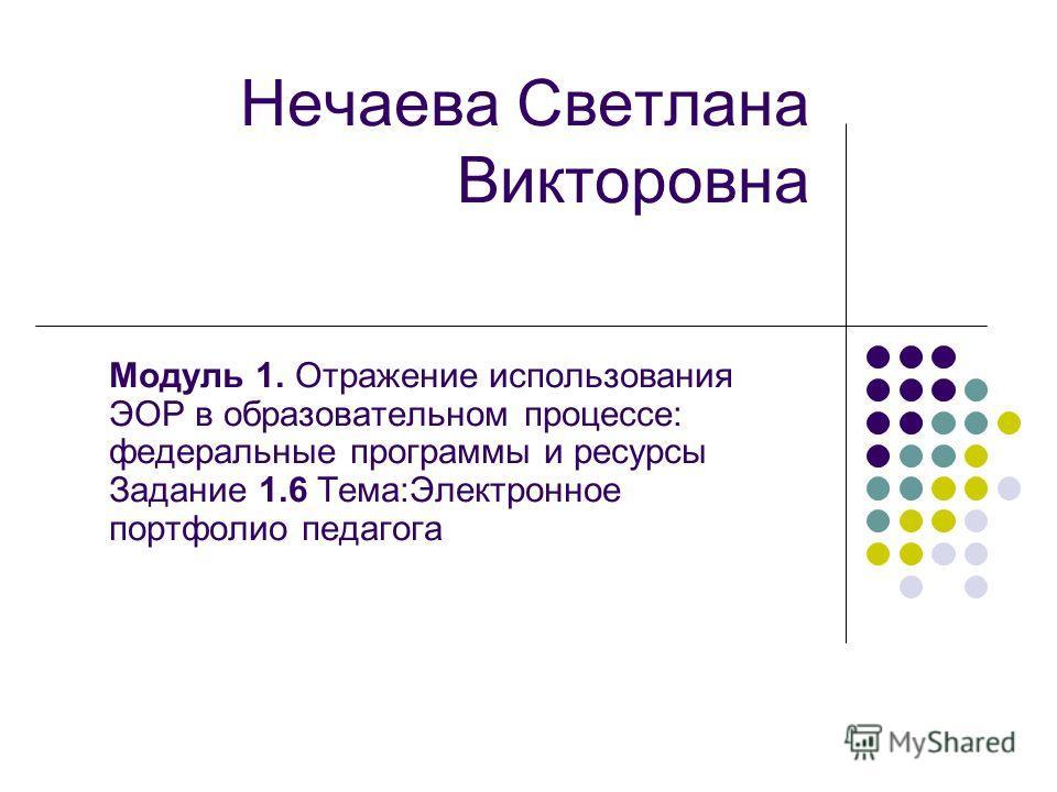 Нечаева Светлана Викторовна Модуль 1. Отражение использования ЭОР в образовательном процессе: федеральные программы и ресурсы Задание 1.6 Тема:Электронное портфолио педагога