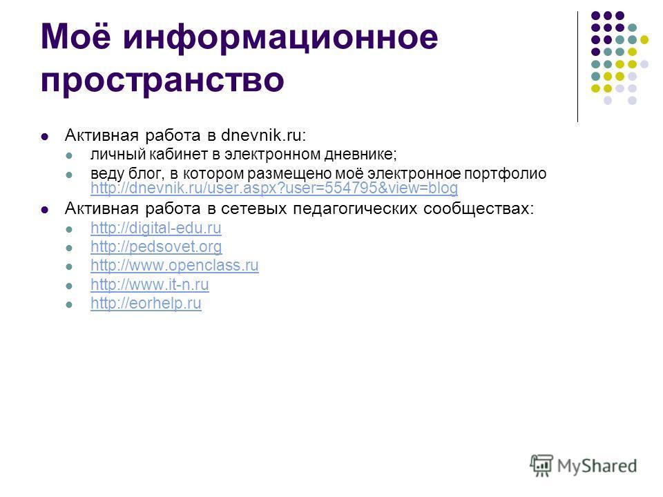 Моё информационное пространство Активная работа в dnevnik.ru: личный кабинет в электронном дневнике; веду блог, в котором размещено моё электронное портфолио http://dnevnik.ru/user.aspx?user=554795&view=blog http://dnevnik.ru/user.aspx?user=554795&vi