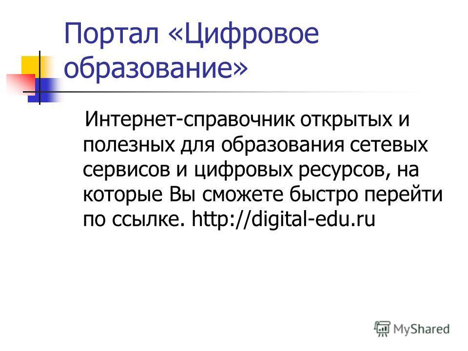Портал «Цифровое образование» Интернет-справочник открытых и полезных для образования сетевых сервисов и цифровых ресурсов, на которые Вы сможете быстро перейти по ссылке. http://digital-edu.ru