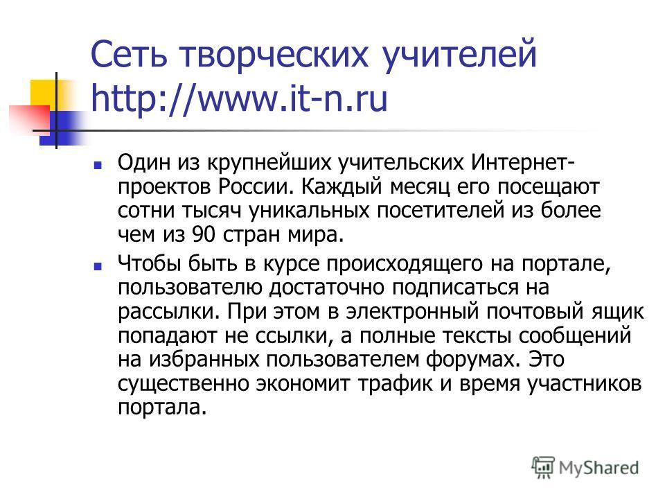 Сеть творческих учителей http://www.it-n.ru Один из крупнейших учительских Интернет- проектов России. Каждый месяц его посещают сотни тысяч уникальных посетителей из более чем из 90 стран мира. Чтобы быть в курсе происходящего на портале, пользовател