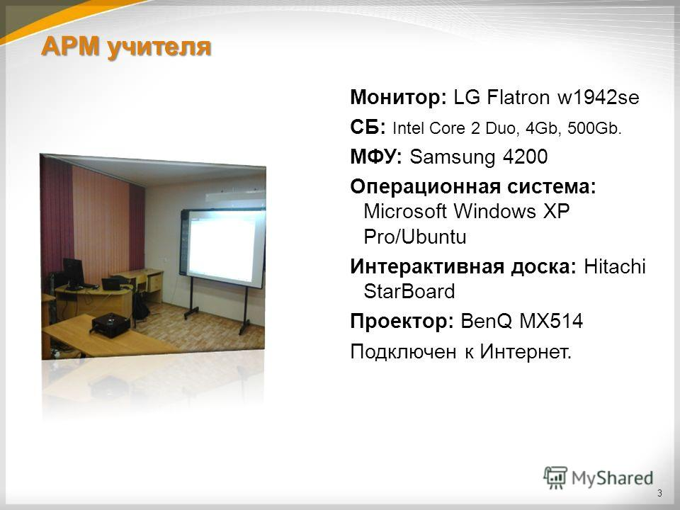 АРМ учителя Монитор: LG Flatron w1942se СБ: Intel Core 2 Duo, 4Gb, 500Gb. МФУ: Samsung 4200 Операционная система: Microsoft Windows XP Pro/Ubuntu Интерактивная доска: Hitachi StarBoard Проектор: BenQ MX514 Подключен к Интернет. 3