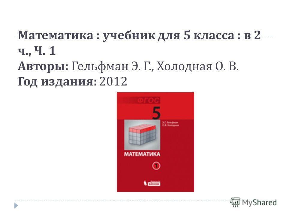 Математика : учебник для 5 класса : в 2 ч., Ч. 1 Авторы : Гельфман Э. Г., Холодная О. В. Год издания : 2012
